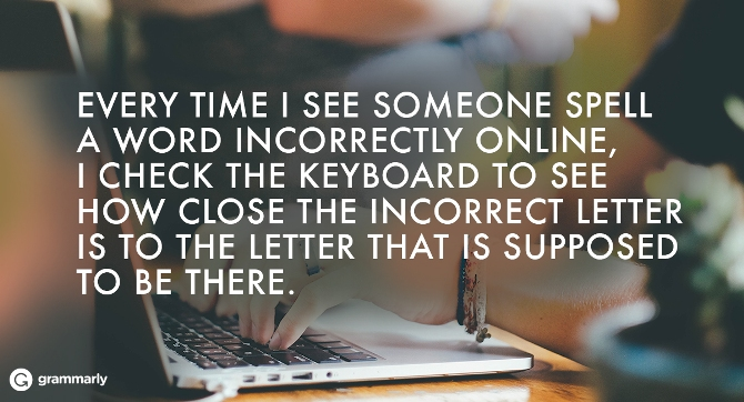 Every time I see someone spell a word incorrectly online, I check the keyboard to see how close the incorrect letter is to the letter that is supposed to be there.