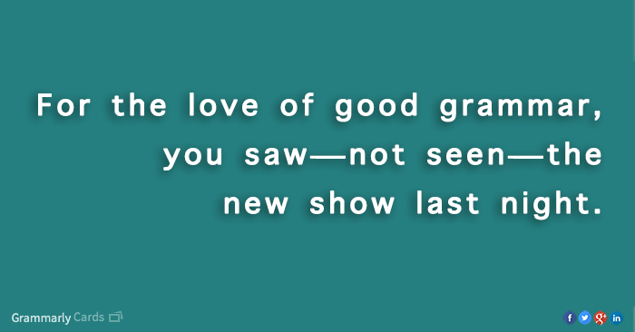 For the love of good grammar, you saw—not seen—the new show last night.