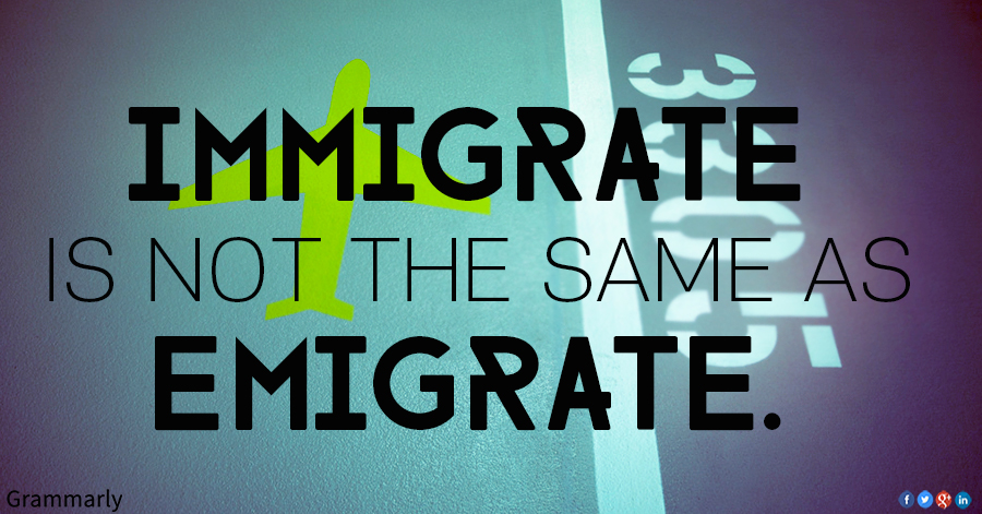 IMMIGRATE is not the same as EMIGRATE.-