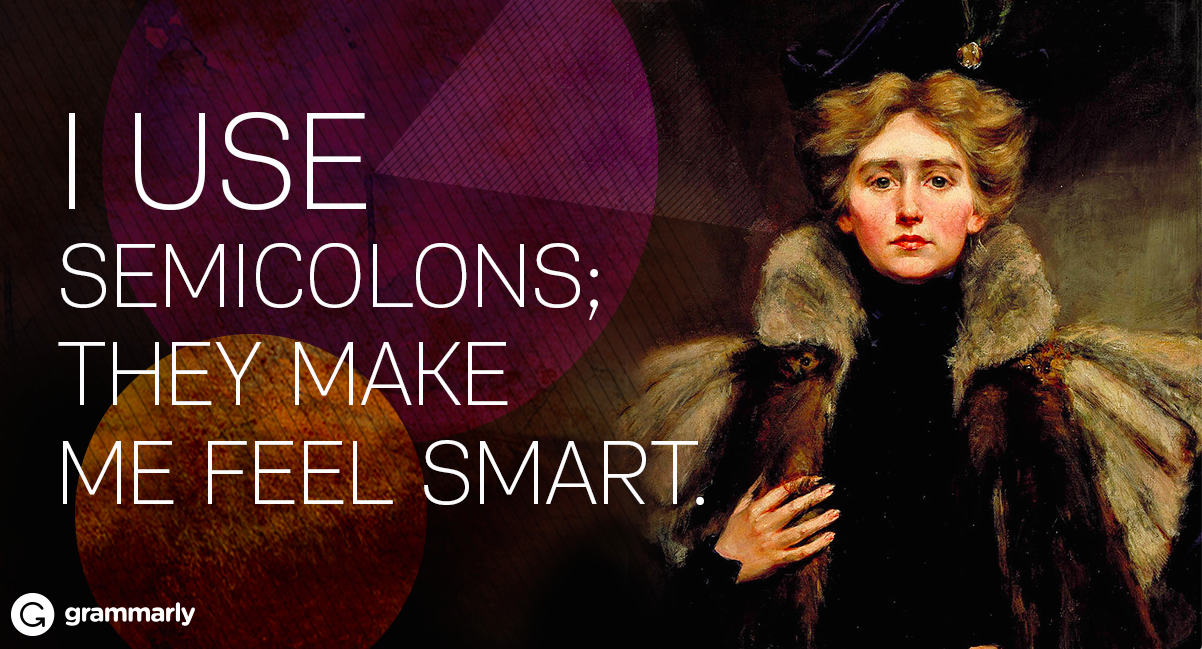 I use semicolons; they make me feel smart.