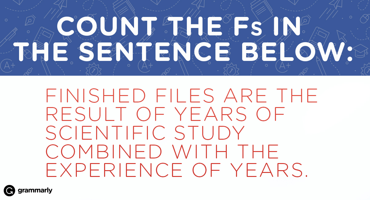 Count the Fs in the sentence below: FINISHED FILES ARE THE RESULT OF YEARS OF SCIENTIFIC STUDY COMBINED WITH THE EXPERIENCE OF YEARS.