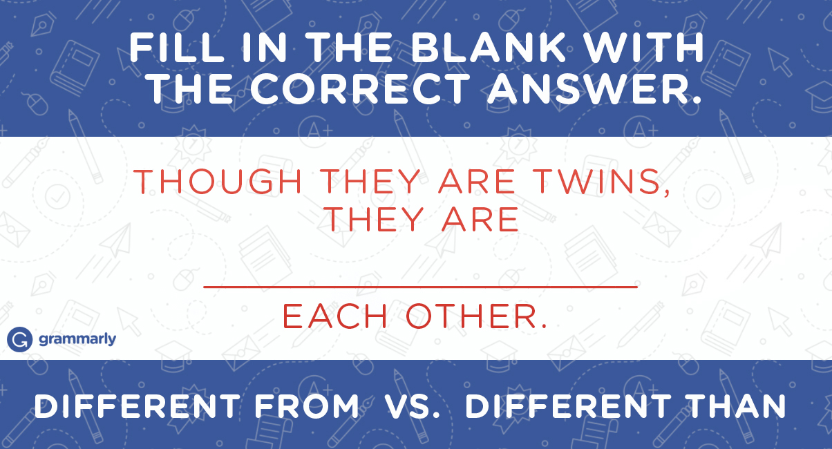 Fill in the black with the correct answer. THOUGH THEY ARE TWINS, THEY ARE ____________________ EACH OTHER. DIFFERENT FROM vs. DIFFERENT THAN