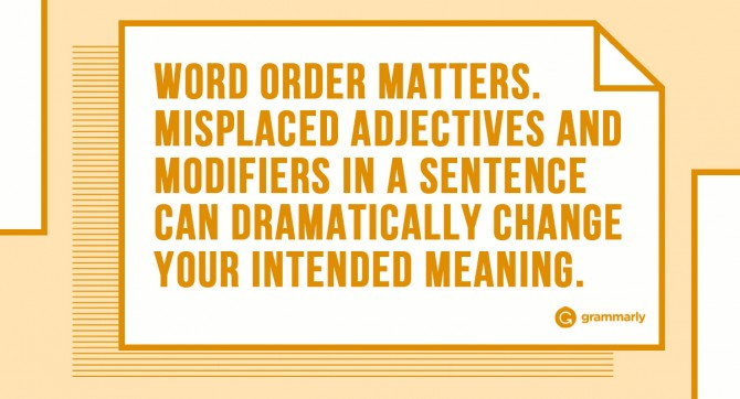 Word order matters. Misplaced adjective and modifiers in a sentence can dramatically change your intended meaning.