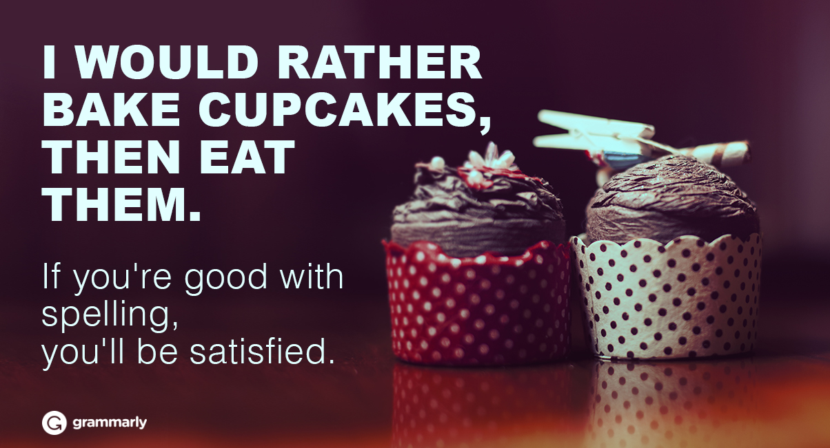 I WOULD RATHER BAKE CUPCAKES THEN EAT THEM. If you're good with spelling, you'll be satisfied.