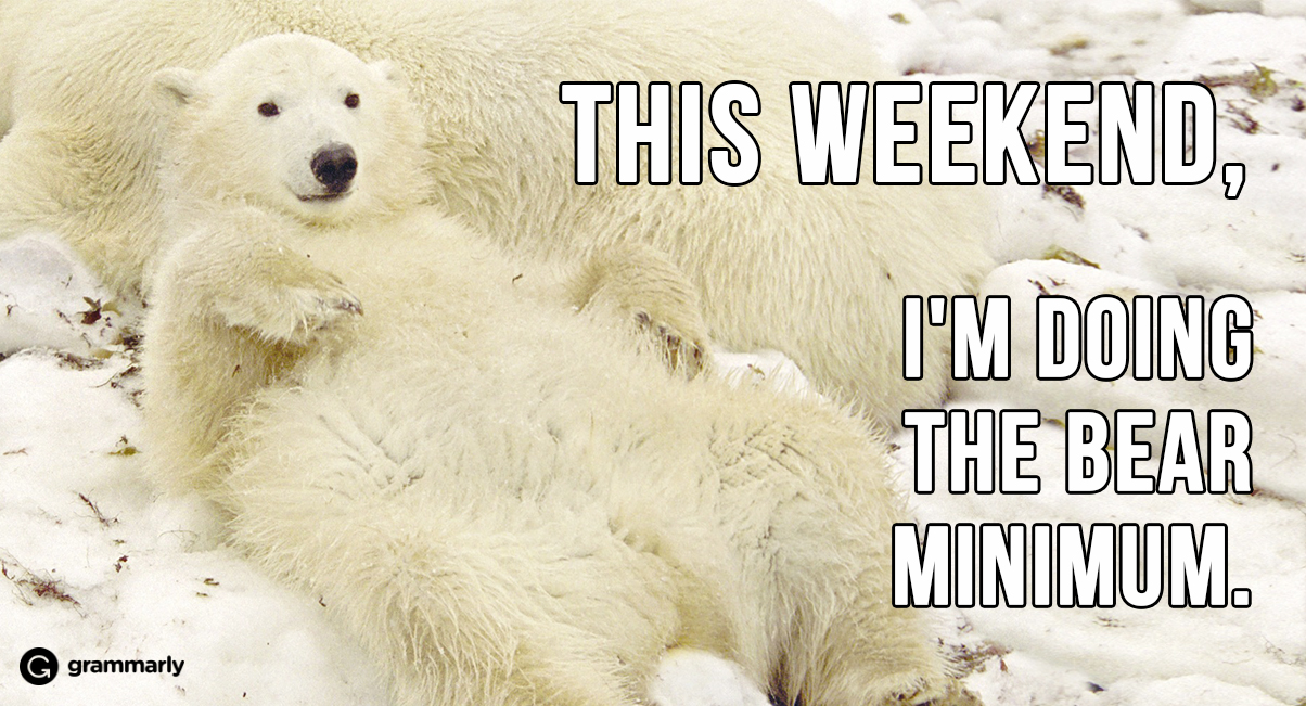 This weekend, I'm doing the bear minimum.