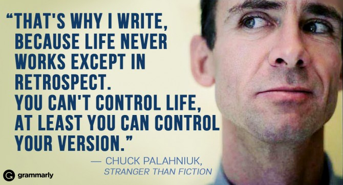 """That's why I write, because life never works except in retrospect. You can't control life, at least you can control your version."" ― Chuck Palahniuk, Stranger than Fiction"