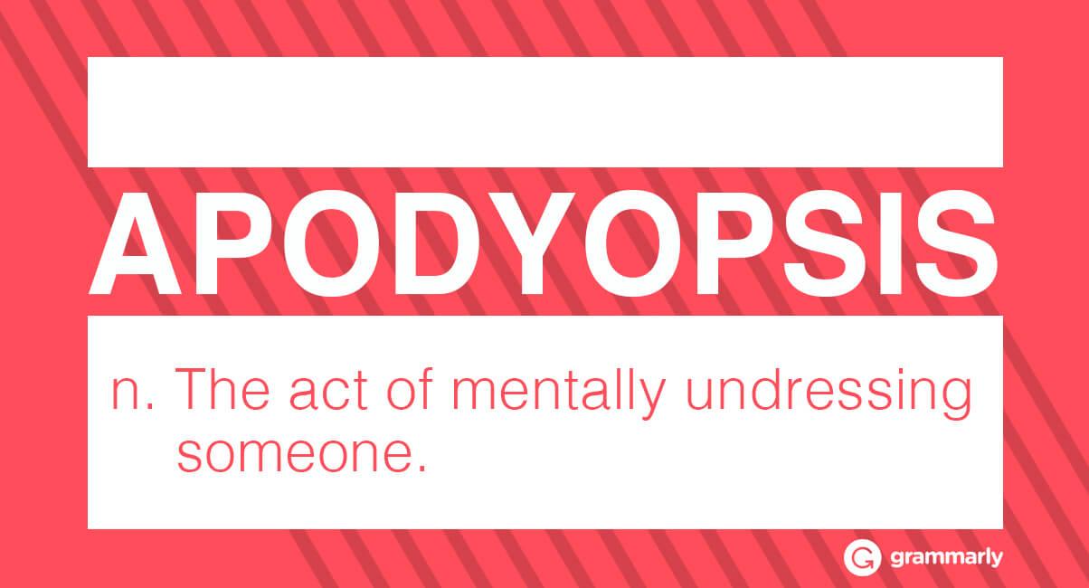 apodyopsis noun The act of mentally undressing someone.