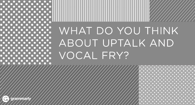 What do you think about uptalk and vocal fry?