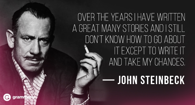 """""""Over the years I have written a great many stories and I still don't know how to go about it except to write it and take my chances."""" — John Steinbeck"""