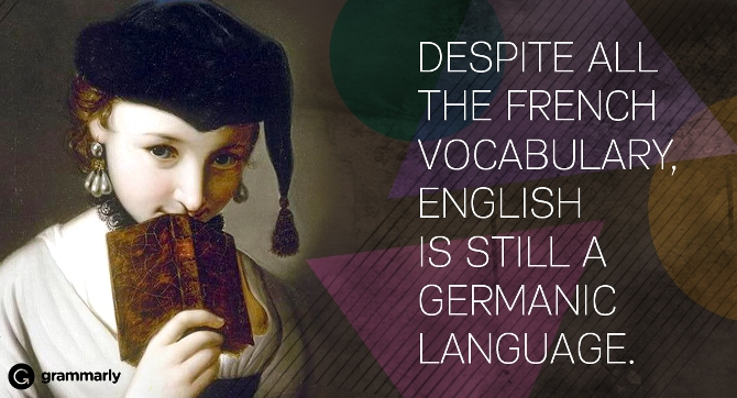 Despite all the French vocabulary, English is still a Germanic language.